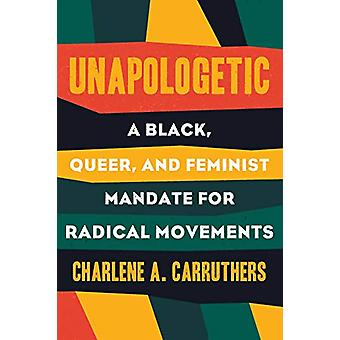 Unapologetic - A Black - Queer and Feminist Mandate for Radical Moveme