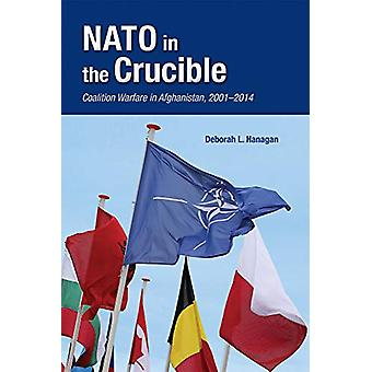 NATO in the Crucible - Coalition Warfare in Afghanistan - 2001-2014 by