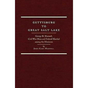 Gettysburg to Great Salt Lake - George R. Maxwell - Civil War Hero and
