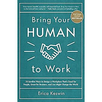 Bring Your Human to Work - 10 Surefire Ways to Design a Workplace That