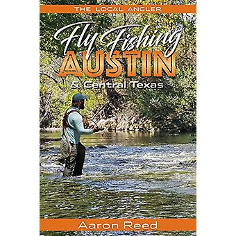The Local Angler Fly Fishing Austin & Central Texas by Aaron Reed