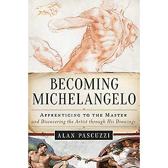 Becoming Michelangelo - Apprenticing to the Master - and Discovering t