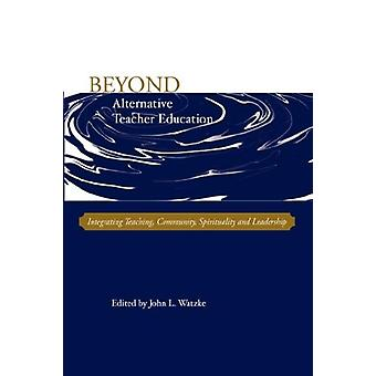 Beyond Alternative Teacher Education - Integrating Teaching - Communit