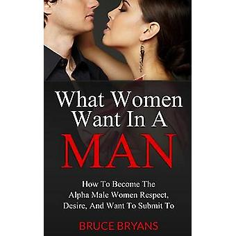 What Women Want in a Man - How to Become the Alpha Male Women Respect