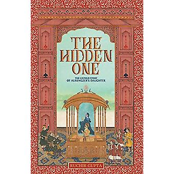The Hidden One - The Untold Story of Aurengzeb's Daughter by Ruchir G