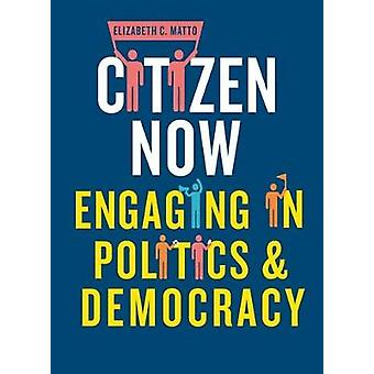 Citizen Now - Engaging in Politics and Democracy by Elizabeth C. Matto
