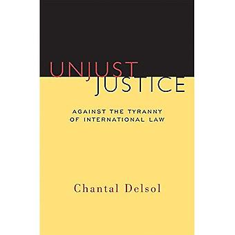 Unjust Justice: Against the Tyranny of International Law (Crosscurrents)