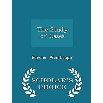 The Study of Cases  Scholars Choice Edition by Wambaugh & Eugene