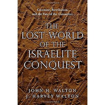 The Lost World of the Israelite Conquest - Covenant - Retribution - an