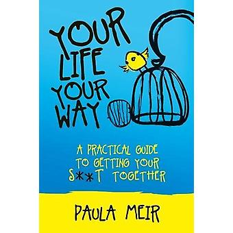 Your Life - Your Way - A Practical Guide to Getting Your S**t Together