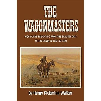 The Wagonmasters High Plains Freighting from the Earliest Days of the Santa Fe Trail to 1880 by Walker & Henry Pickering