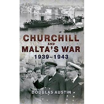 Churchill and Maltas War 19391943 by Douglas Austin