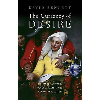 The Currency of Desire  Libidinal Economy Psychoanalysis and Sexual Revolution by David Bennett