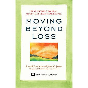 Moving Beyond Loss Real Answers to Real Questions from Real PeopleFeaturing the Proven Actions of The Grief Recovery Method by Friedman & Russell