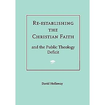 ReEstablishing the Christian Faith  And the Public Theology Deficit by Holloway & David R. J.