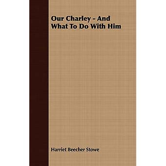 Our Charley  And What to Do with Him by Stowe & Harriet Beecher