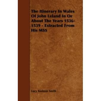 The Itinerary in Wales of John Leland in or about the Years 15361539  Extracted from His Mss by Smith & Lucy Toulmin