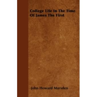 College Life In The Time Of James The First by Marsden & John Howard