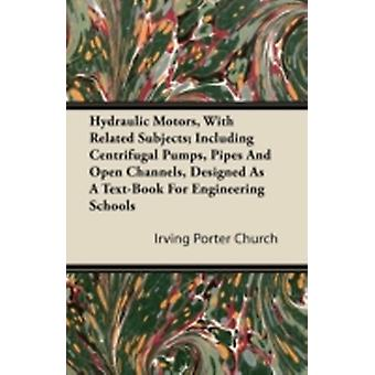 Hydraulic Motors with Related Subjects Including Centrifugal Pumps Pipes and Open Channels Designed as a TextBook for Engineering Schools by Church & Irving Porter