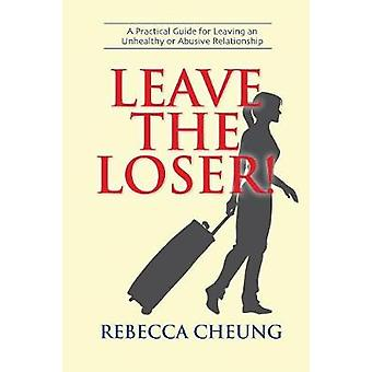 Leave the Loser A Practical Guide for Leaving an Unhealthy or Abusive Relationship by Cheung & Rebecca