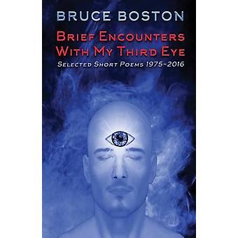 Brief Encounters with My Third Eye Selected Short Poems 19752016 by Boston & Bruce
