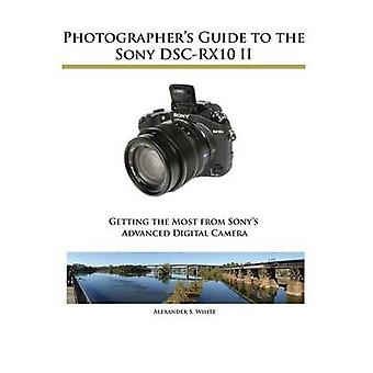 Photographers Guide to the Sony DSCRX10 II by White & Alexander S.
