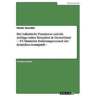 Der italienische Futurismus und die Anfnge seiner Rezeption in Deutschland. F.T. Marinettis Eroberungsversuch der deutschen Avantgarde by Tzanakis & Nicole