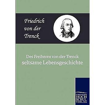 Des Freiherrn Von Der Trenck Seltsame Lebensgeschichte by Von Der Trenck & Friedrich Freiherr
