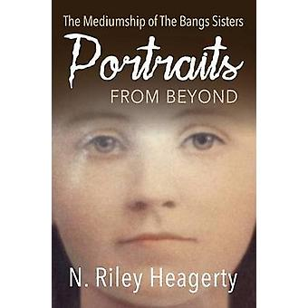 Portraits From Beyond The Mediumship of the Bangs Sisters by Heagerty & N. Riley
