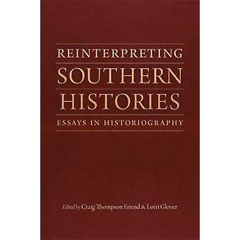 Reinterpreting Southern Histories  Essays in Historiography by Other Craig Thompson Friend & Other Lorri Glover & Other Peter Onuf & Other Lesley J Gordon & Other Sarah Gardner & Other Bruce E Baker & Other Catherine Clinton & Other Megan Taylor Shockley & Other