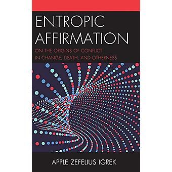 Entropic Affirmation - On the Origins of Conflict in Change - Death -