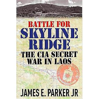Battle for Skyline Ridge - The CIA Secret War in Laos by James E. Park
