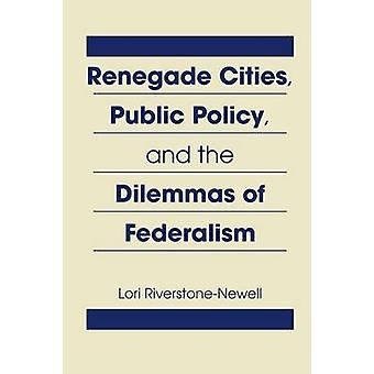 Renegade Cities - Public Policy - and the Dilemmas of Federalism by L