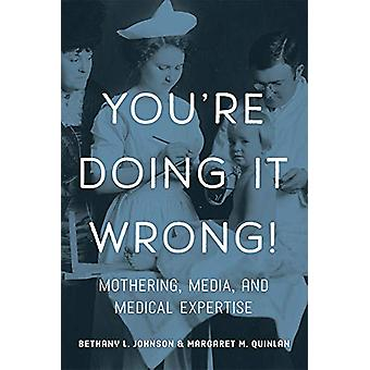 You're Doing it Wrong! - Mothering - Media - and Medical Expertise by
