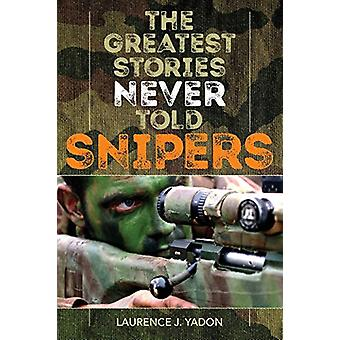 The Greatest Stories Never Told - Snipers by Laurence J. Yadon - 97814