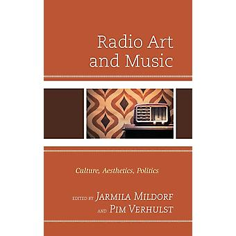 Radio Art and Music  Culture Aesthetics Politics by Edited by Jarmila Mildorf & Edited by Pim Verhulst & Contributions by Olivia Cacchione & Contributions by Jade Conlee & Contributions by Angela Ida De Benedictis & Contributions by Paula Eisenstein Ba