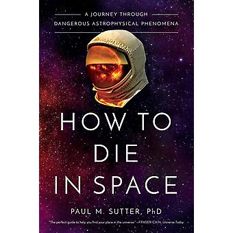 How to Die in Space  A Journey Through Dangerous Astrophysical Phenomena by Paul M Sutter