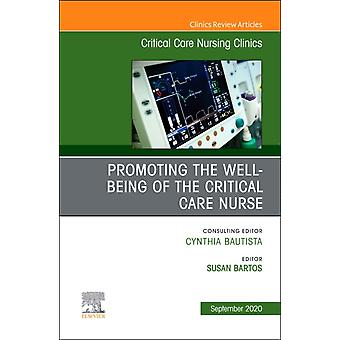 Promoting the Wellbeing of the Critical Care Nurse An Issue of Critical Care Nursing Clinics of North America by Edited by Susan Bartos