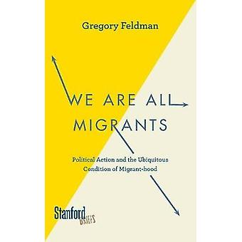 We Are All Migrants  Political Action and the Ubiquitous Condition of Migranthood by Gregory Feldman