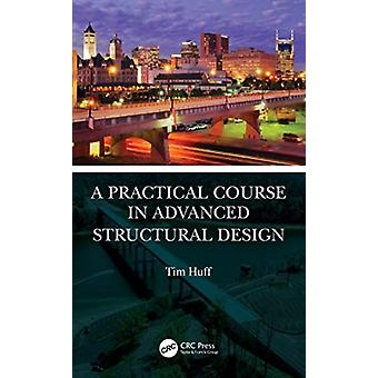 A Practical Course in Advanced Structural Design by Tim Huff