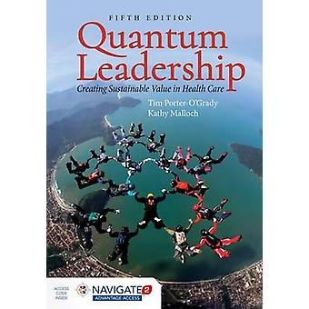 Quantum Leadership Creating Sustainable Value In Health Care by PorterOGrady & TimMalloch & Kathy