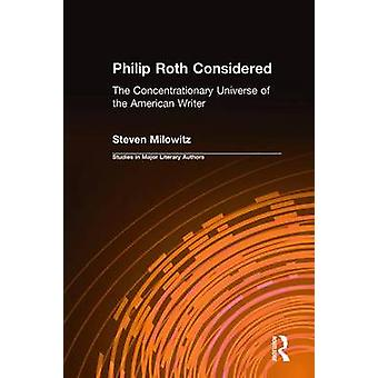 Philip Roth Considered The Concentrationary Universe of the American Writer by Milowitz & Steven
