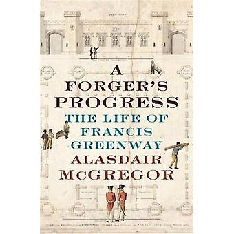 A Forger's Progress - The Life of Francis Greenway by Alasdair McGrego