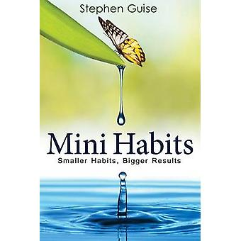 Mini Habits - Smaller Habits - Bigger Results by Stephen Guise - 97814