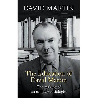 The Education of David Martin The Making Of An Unlikely Sociologist by Martin & David