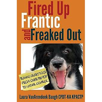 Fired Up Frantic and Freaked Out Training Crazy Dogs from OverTheTop to Under Control by Baugh & Laura Vanarendonk