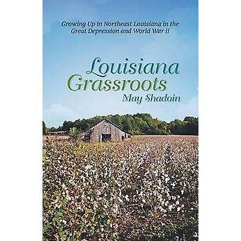 Louisiana Grassroots Growing Up in Northeast Louisiana in the Great Depression and World War II by Shadoin & May