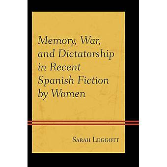 Memory War and Dictatorship in Recent Spanish Fiction by Women by Leggott & Sarah