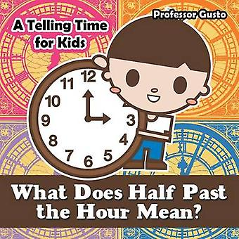 What Does Half Past the Hour Mean A Telling Time Book for Kids by Gusto & Professor