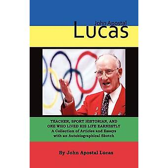 John Apostal Lucas Teacher Sport Historian and One   Who Lived His Life Earnestly.  A Collection of Articles   and Essays with an Autobiographical Sketch by Lucas & John Apostal
